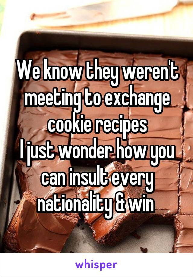We know they weren't meeting to exchange cookie recipes I just wonder how you can insult every nationality & win