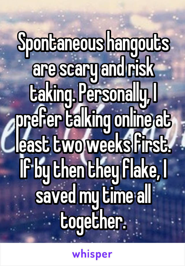 Spontaneous hangouts are scary and risk taking. Personally, I prefer talking online at least two weeks first. If by then they flake, I saved my time all together.