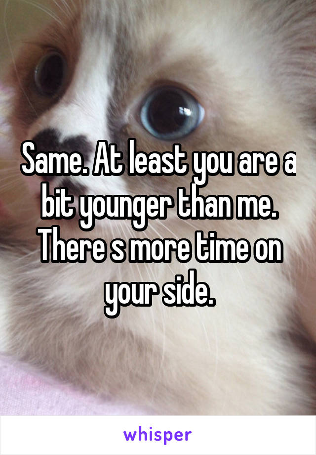 Same. At least you are a bit younger than me. There s more time on your side.