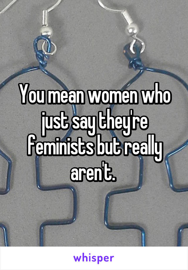 You mean women who just say they're feminists but really aren't.