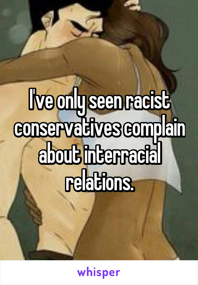 I've only seen racist conservatives complain about interracial relations.