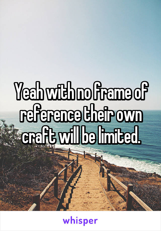 Yeah with no frame of reference their own craft will be limited.