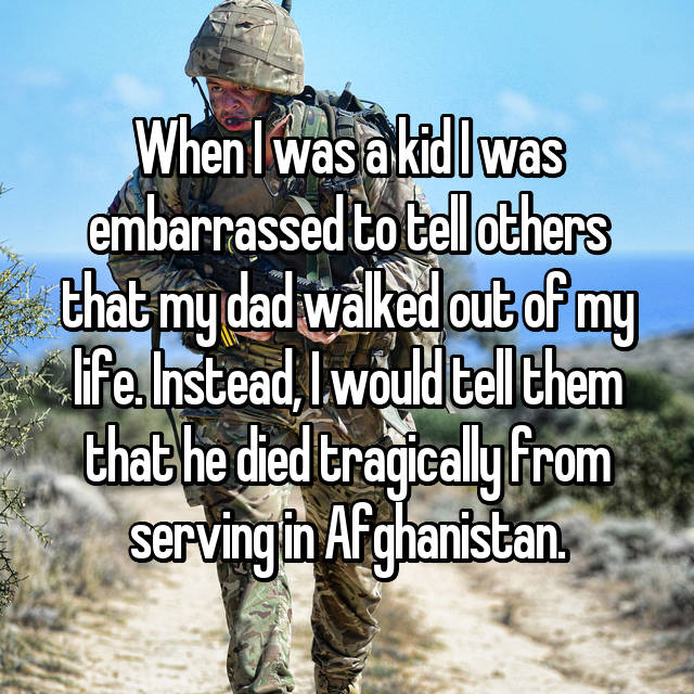 When I was a kid I was embarrassed to tell others that my dad walked out of my life. Instead, I would tell them that he died tragically from serving in Afghanistan.