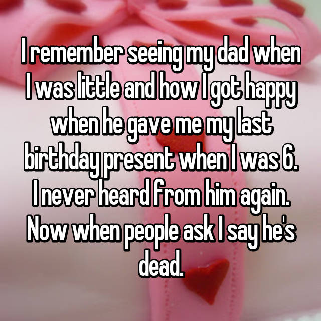I remember seeing my dad when I was little and how I got happy when he gave me my last birthday present when I was 6. I never heard from him again. Now when people ask I say he's dead.
