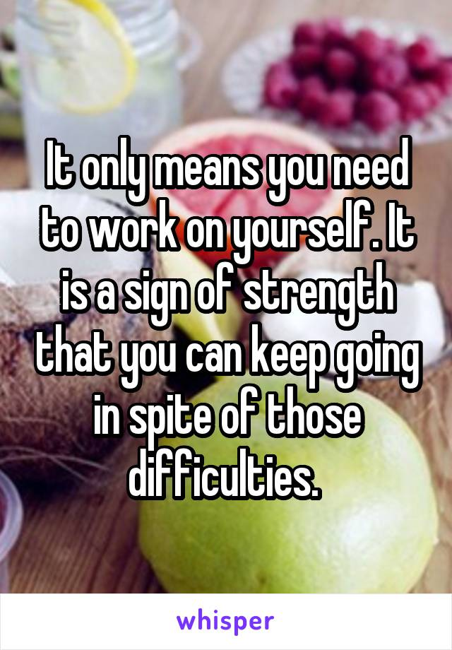 It only means you need to work on yourself. It is a sign of strength that you can keep going in spite of those difficulties.