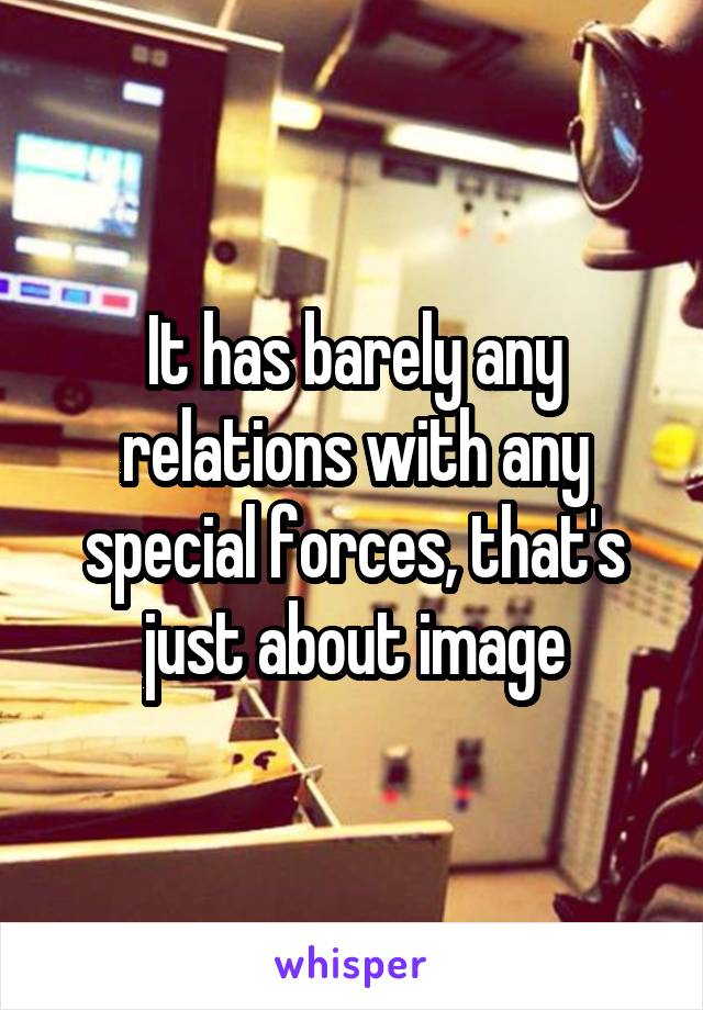 It has barely any relations with any special forces, that's just about image