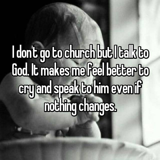 I don't go to church but I talk to God. It makes me feel better to cry and speak to him even if nothing changes.