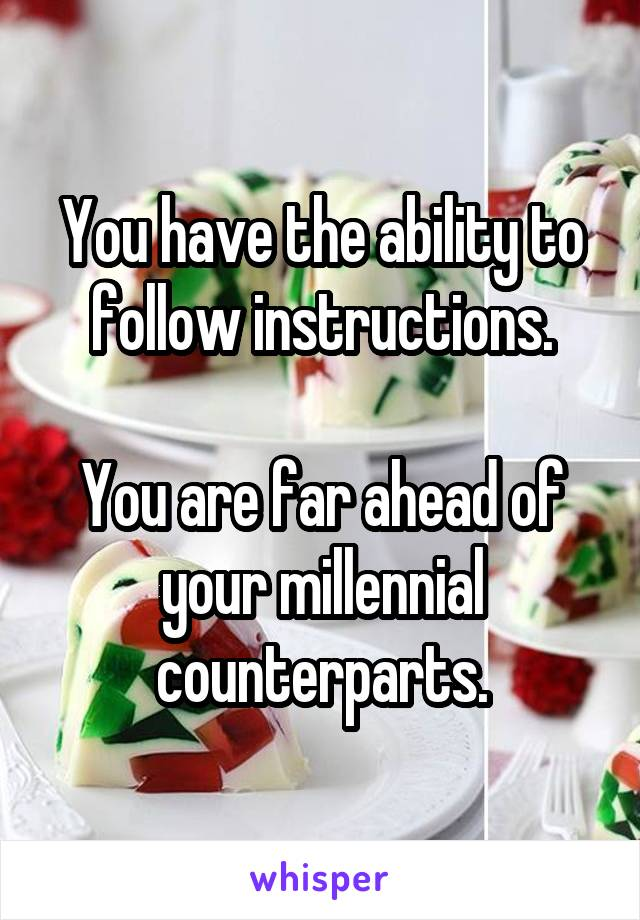 You have the ability to follow instructions.  You are far ahead of your millennial counterparts.