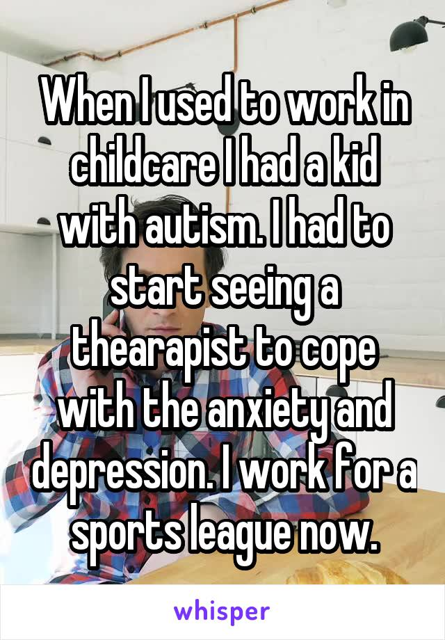 When I used to work in childcare I had a kid with autism. I had to start seeing a thearapist to cope with the anxiety and depression. I work for a sports league now.