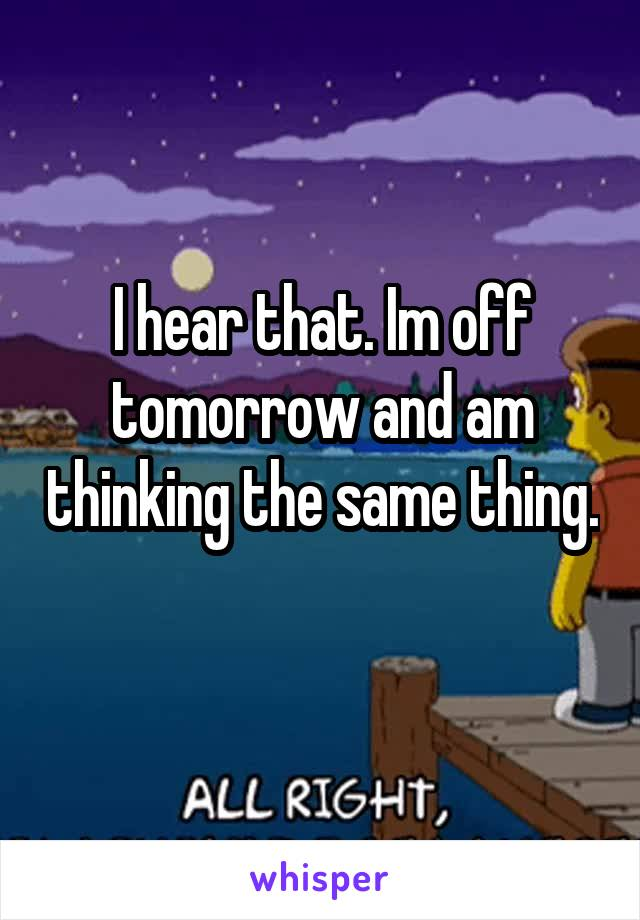 I hear that. Im off tomorrow and am thinking the same thing.
