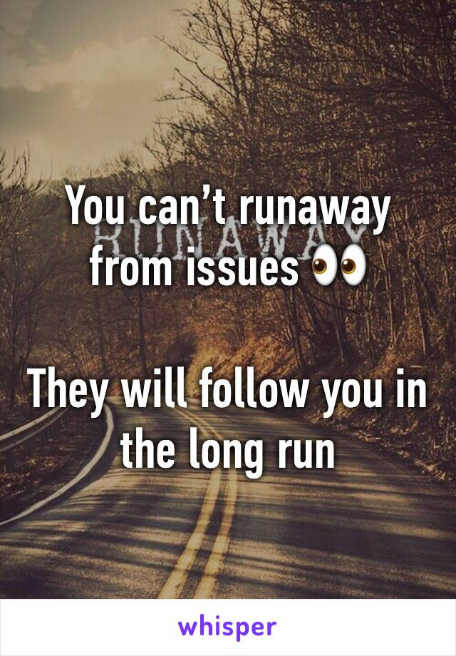 You can't runaway from issues 👀  They will follow you in the long run