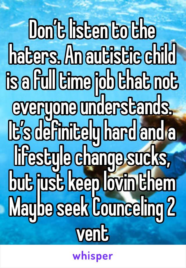 Don't listen to the haters. An autistic child is a full time job that not everyone understands. It's definitely hard and a lifestyle change sucks, but just keep lovin them Maybe seek Counceling 2 vent