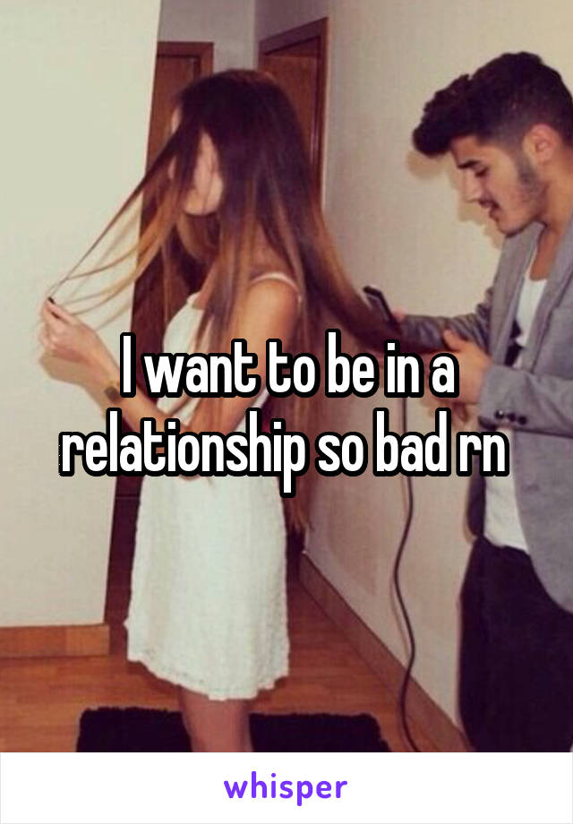 I want to be in a relationship so bad rn