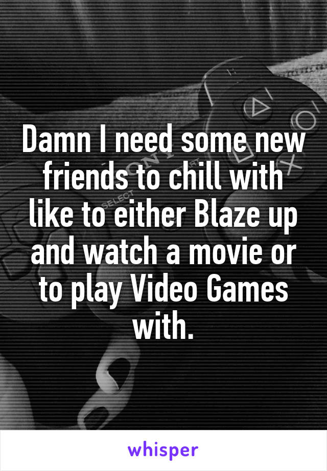 Damn I need some new friends to chill with like to either Blaze up and watch a movie or to play Video Games with.