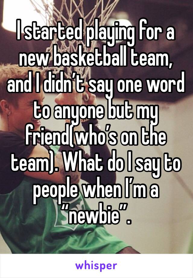 "I started playing for a new basketball team, and I didn't say one word to anyone but my friend(who's on the team). What do I say to people when I'm a ""newbie""."