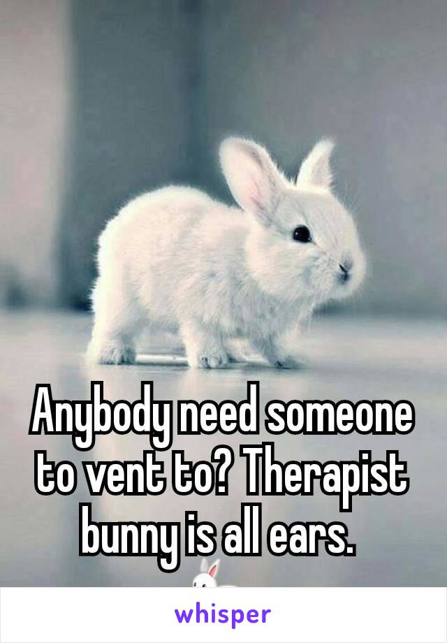 Anybody need someone to vent to? Therapist bunny is all ears.  🐇