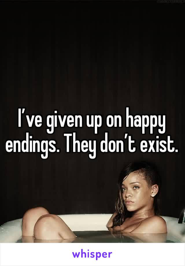I've given up on happy endings. They don't exist.