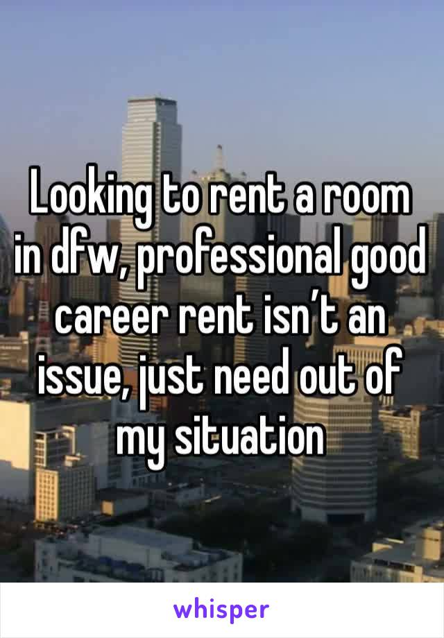 Looking to rent a room in dfw, professional good career rent isn't an issue, just need out of my situation