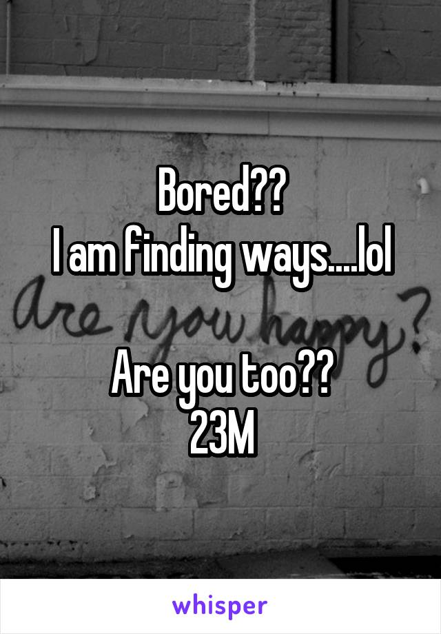 Bored?? I am finding ways....lol  Are you too?? 23M