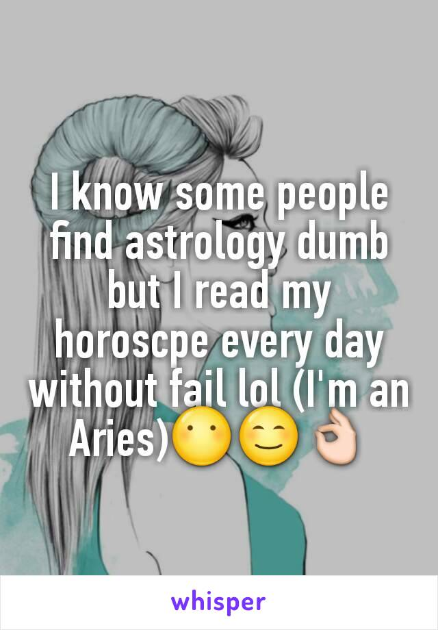 I know some people find astrology dumb but I read my horoscpe every day without fail lol (I'm an Aries)😶😊👌
