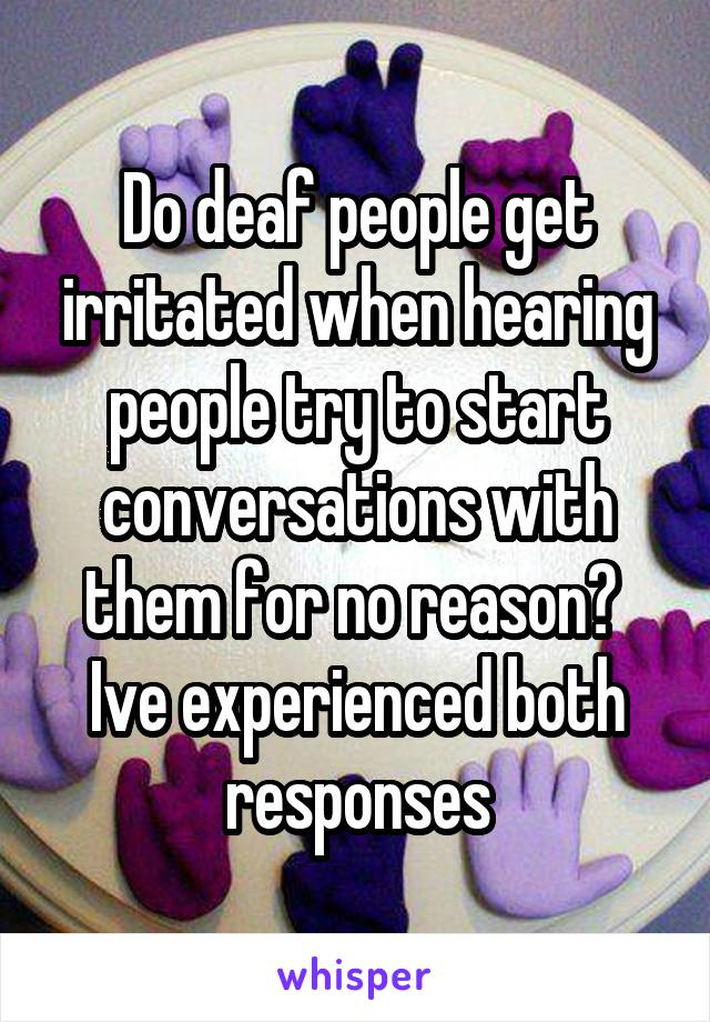 Do deaf people get irritated when hearing people try to start conversations with them for no reason?  Ive experienced both responses