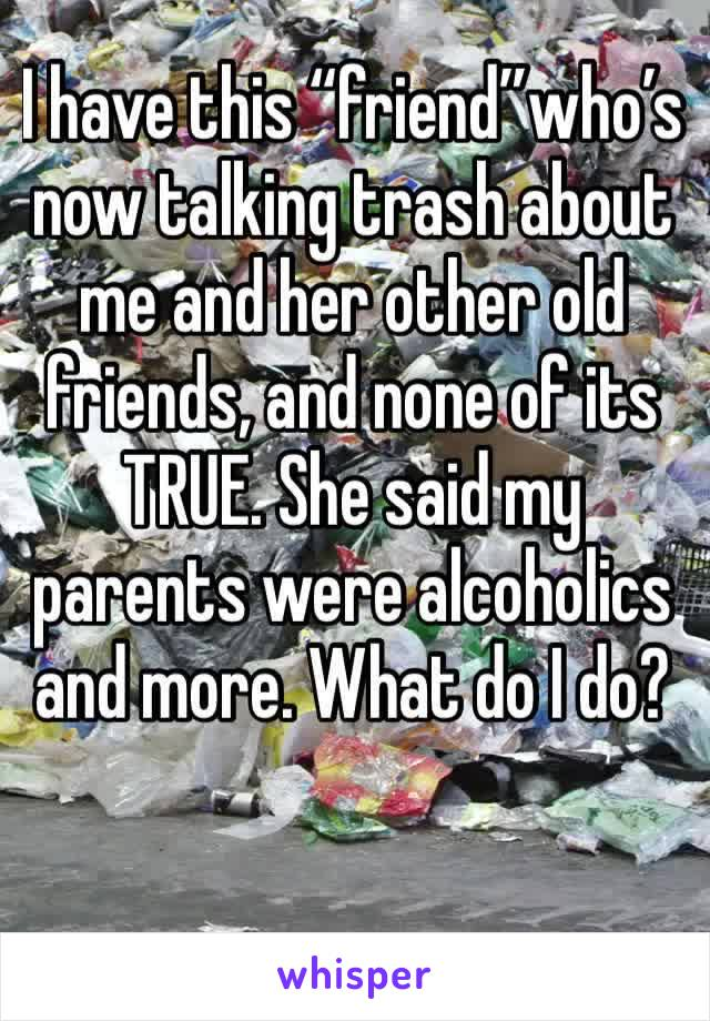 """I have this """"friend""""who's now talking trash about me and her other old friends, and none of its TRUE. She said my parents were alcoholics and more. What do I do?"""