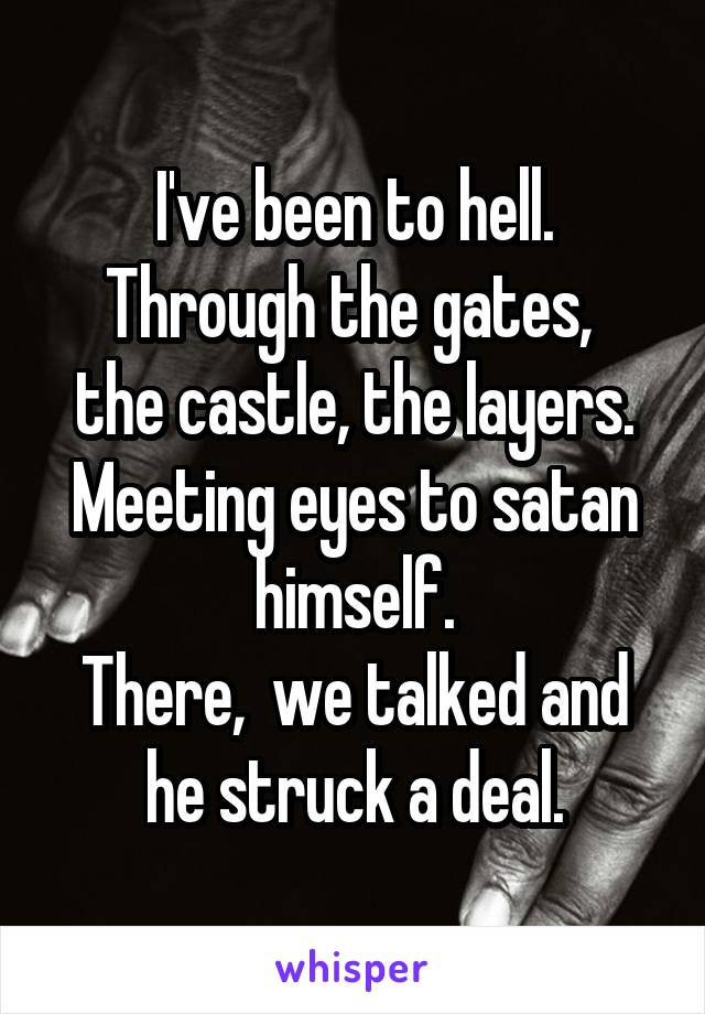 I've been to hell. Through the gates,  the castle, the layers. Meeting eyes to satan himself. There,  we talked and he struck a deal.