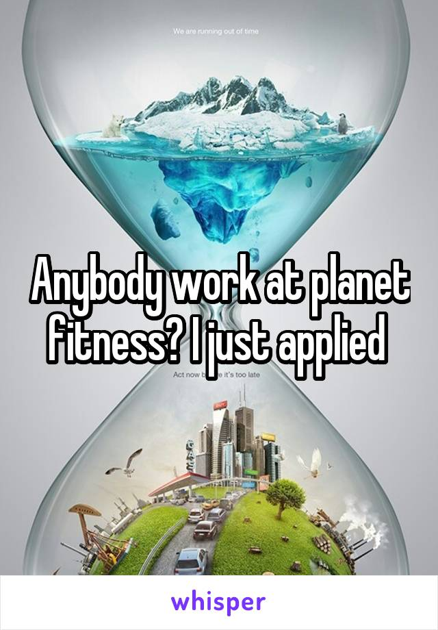 Anybody work at planet fitness? I just applied