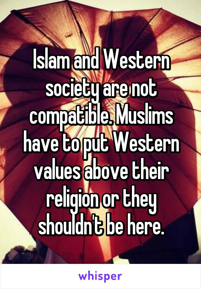 Islam and Western society are not compatible. Muslims have to put Western values above their religion or they shouldn't be here.