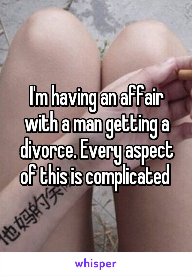 I'm having an affair with a man getting a divorce. Every aspect of this is complicated