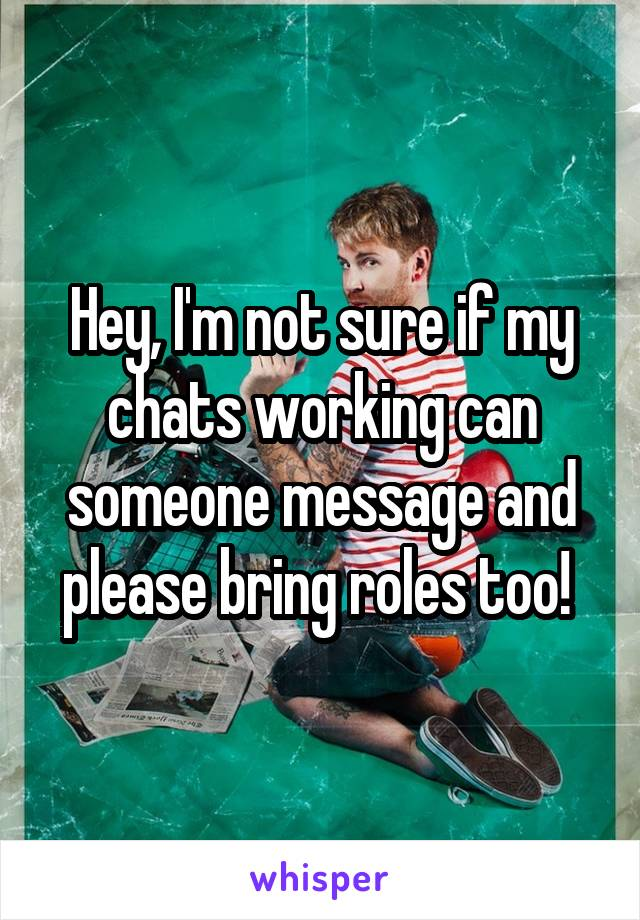 Hey, I'm not sure if my chats working can someone message and please bring roles too!