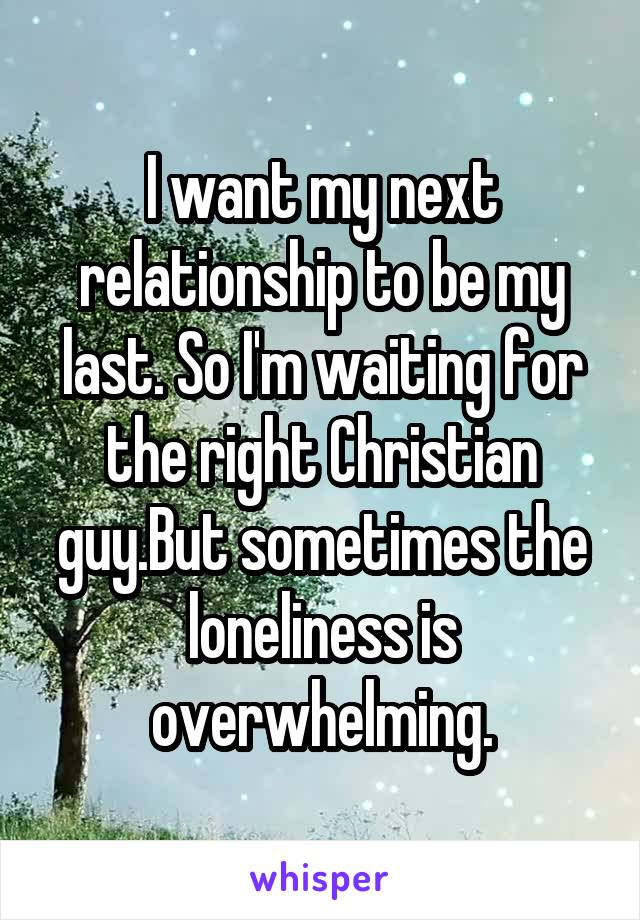 I want my next relationship to be my last. So I'm waiting for the right Christian guy.But sometimes the loneliness is overwhelming.
