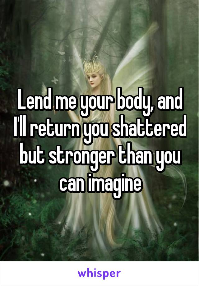 Lend me your body, and I'll return you shattered but stronger than you can imagine