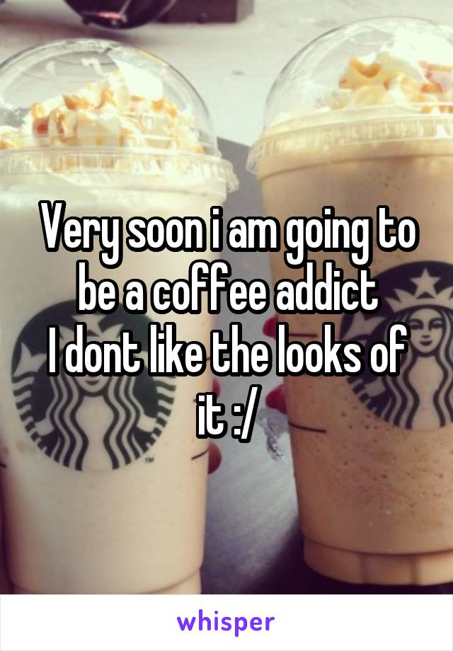 Very soon i am going to be a coffee addict I dont like the looks of it :/
