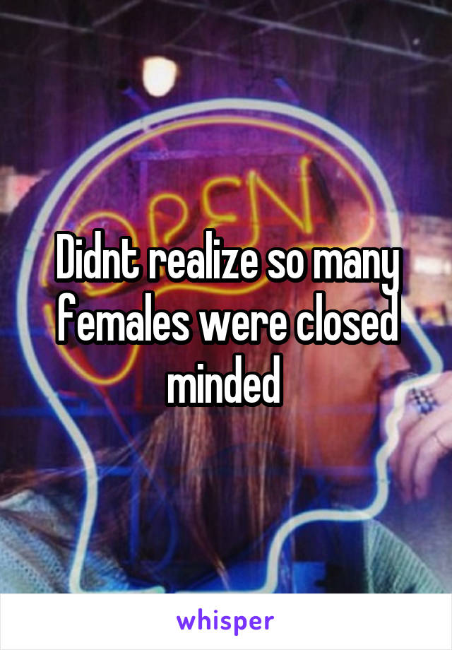 Didnt realize so many females were closed minded