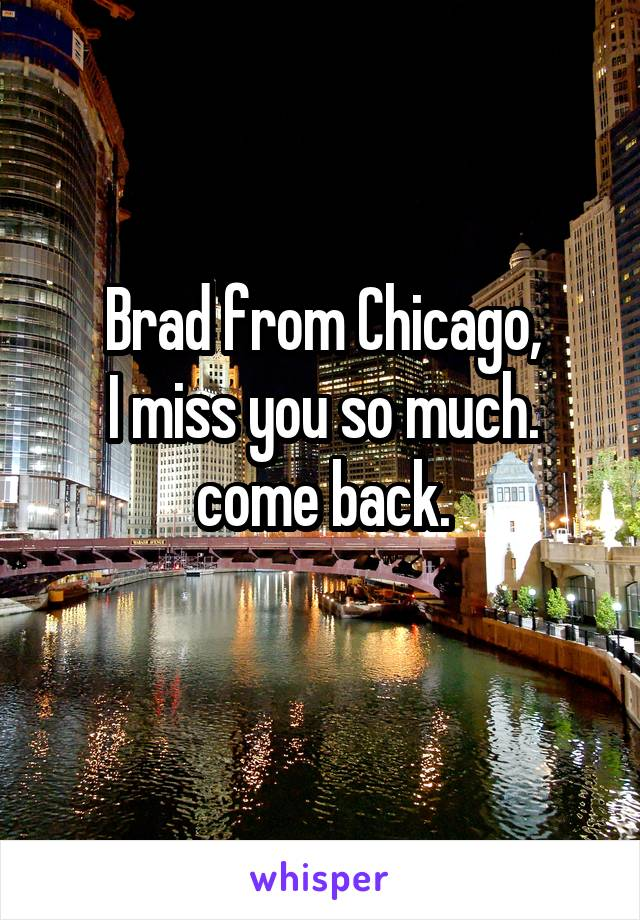 Brad from Chicago, I miss you so much. come back.