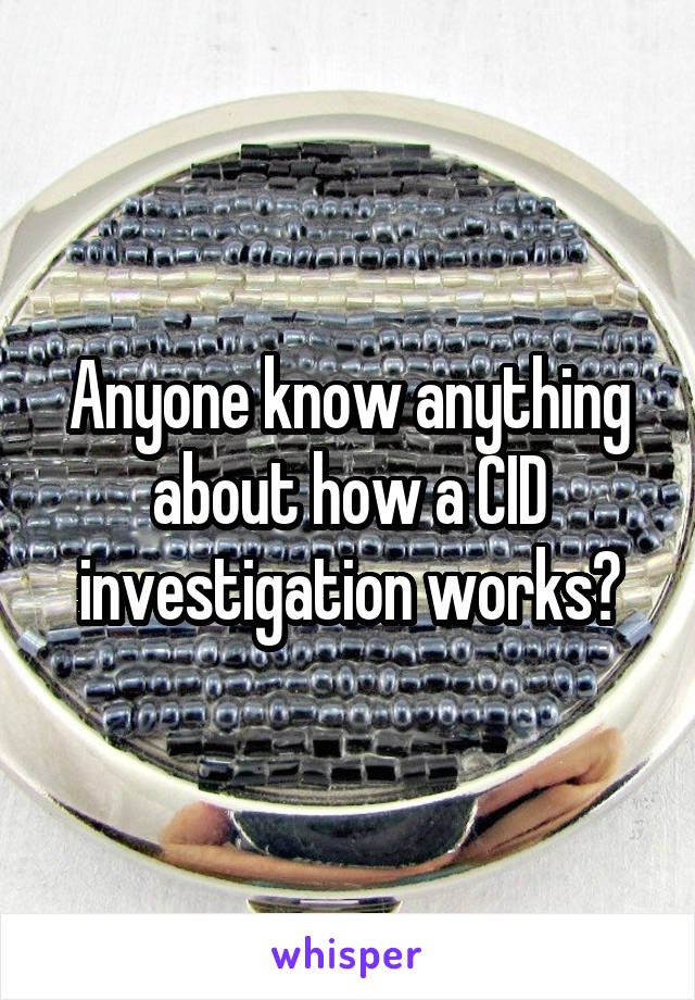 Anyone know anything about how a CID investigation works?