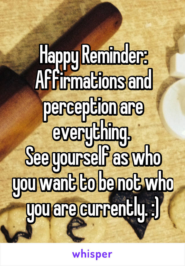 Happy Reminder: Affirmations and perception are everything.  See yourself as who you want to be not who you are currently. :)
