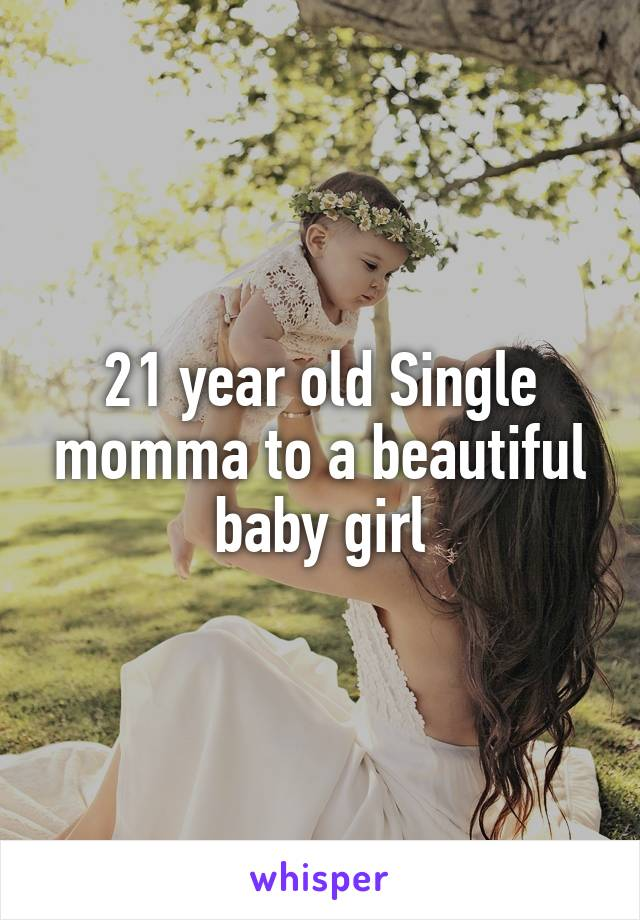 21 year old Single momma to a beautiful baby girl