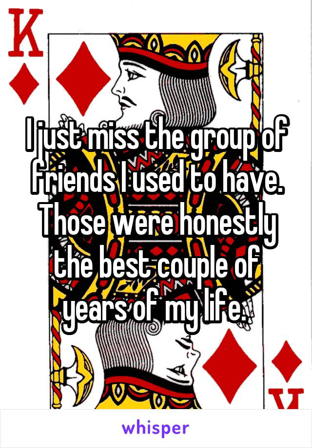 I just miss the group of friends I used to have. Those were honestly the best couple of years of my life.