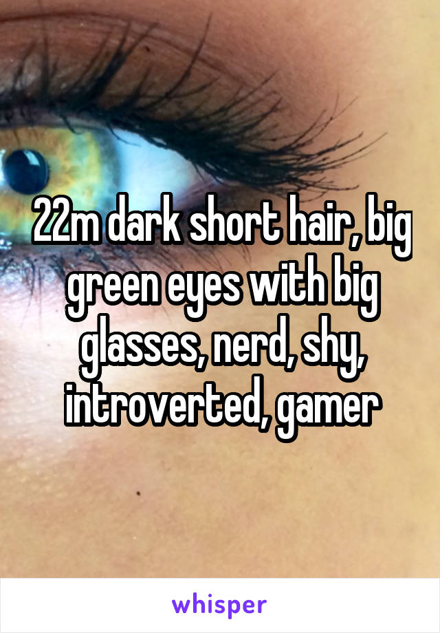 22m dark short hair, big green eyes with big glasses, nerd, shy, introverted, gamer