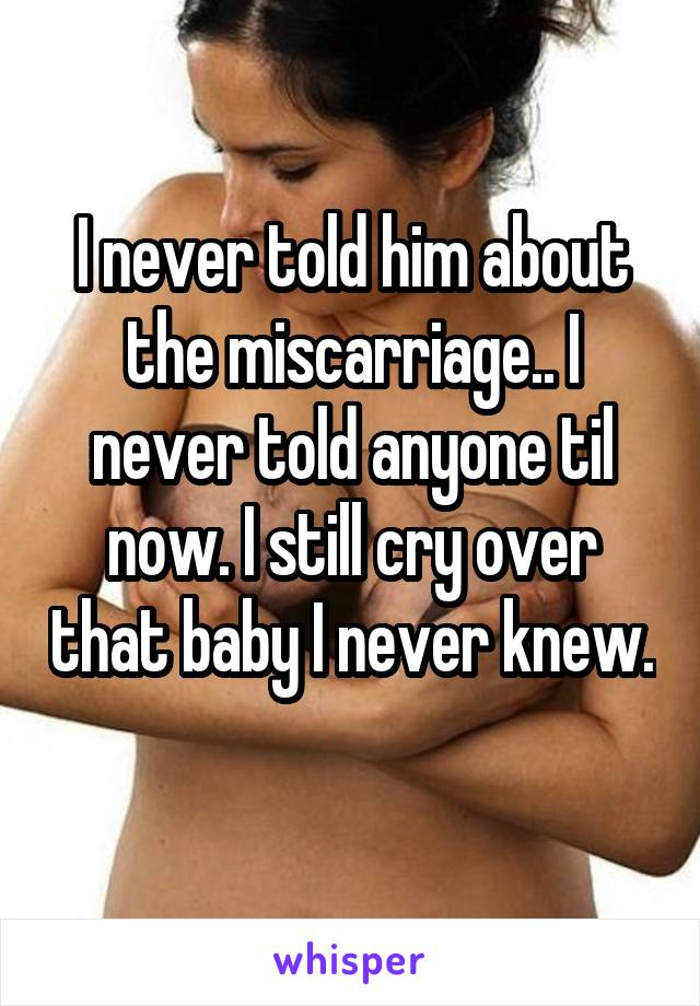 I never told him about the miscarriage.. I never told anyone til now. I still cry over that baby I never knew.
