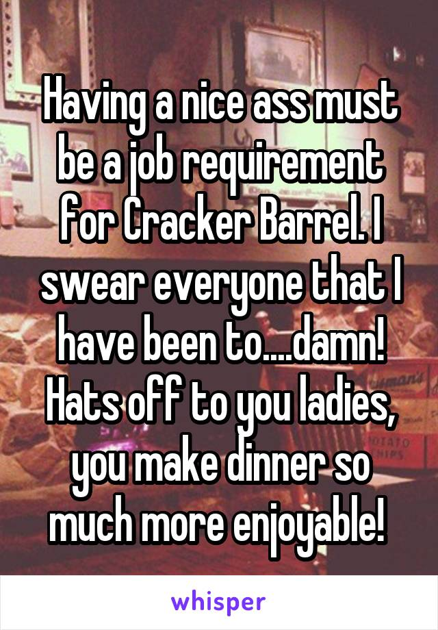 Having a nice ass must be a job requirement for Cracker Barrel. I swear everyone that I have been to....damn! Hats off to you ladies, you make dinner so much more enjoyable!