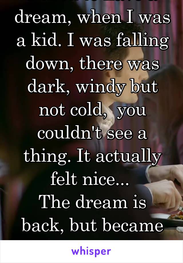 I used to have a dream, when I was a kid. I was falling down, there was dark, windy but not cold,  you couldn't see a thing. It actually felt nice...  The dream is back, but became more of a nightmare