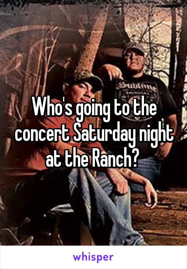 Who's going to the concert Saturday night at the Ranch?