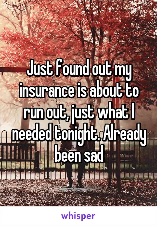 Just found out my insurance is about to run out, just what I needed tonight. Already been sad