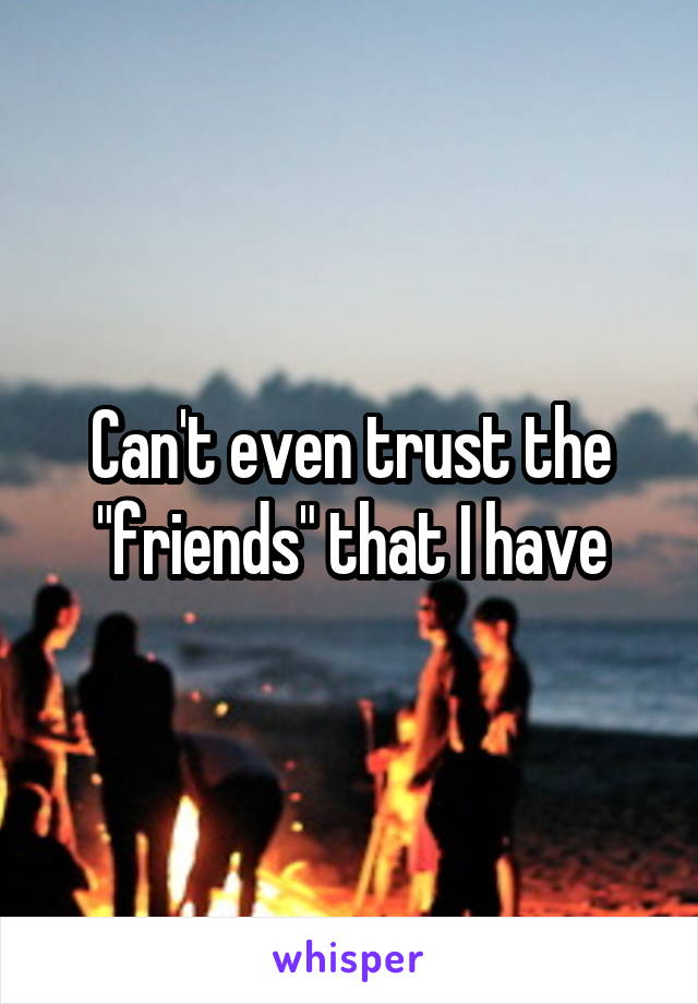 """Can't even trust the """"friends"""" that I have"""