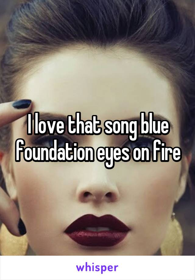 I love that song blue foundation eyes on fire