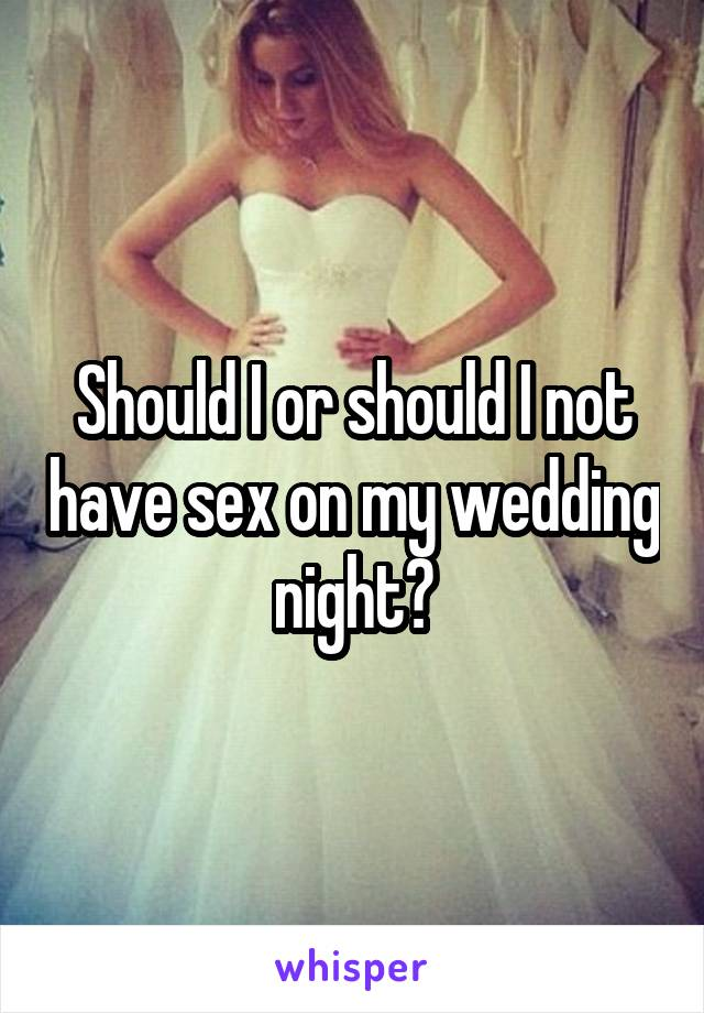 Should I or should I not have sex on my wedding night?