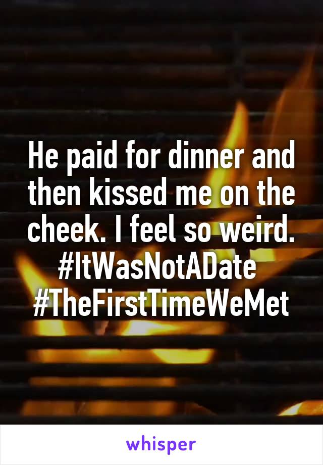He paid for dinner and then kissed me on the cheek. I feel so weird. #ItWasNotADate  #TheFirstTimeWeMet